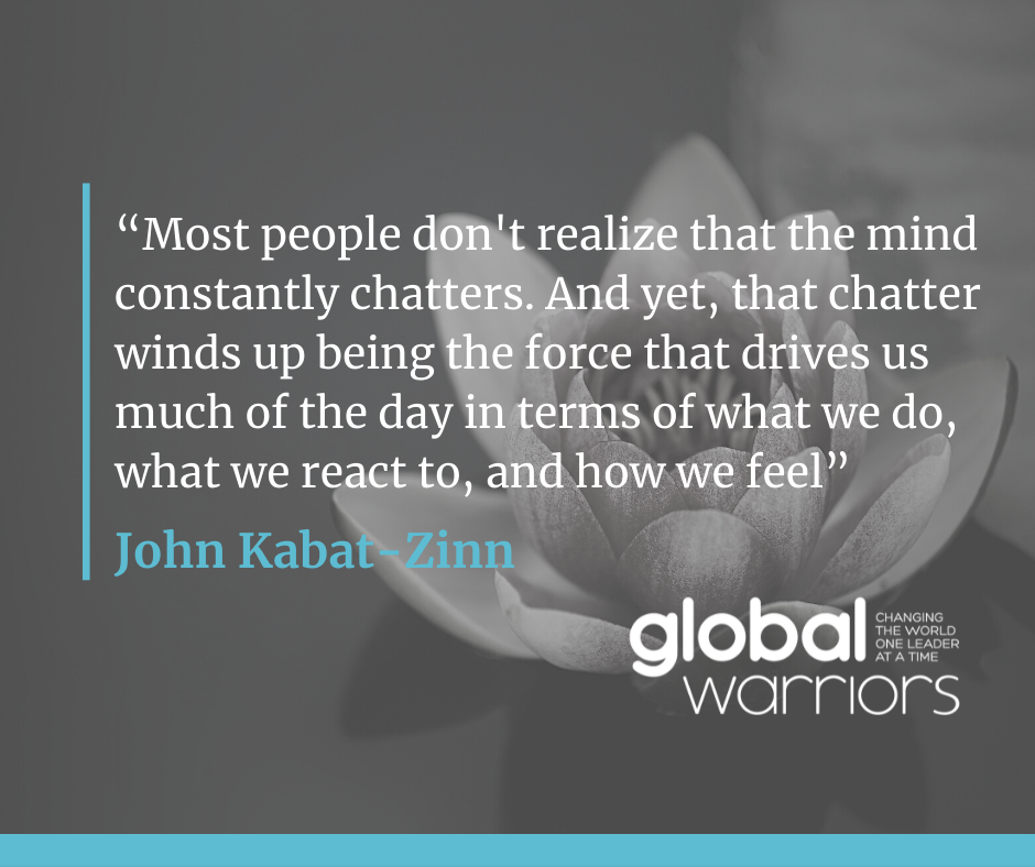 """""""Most people don't realize that the mind constantly chatters. And yet, that chatter winds up being the force that drives us much of the day in terms of what we do, what we react to, and how we feel."""" – Jon Kabat-Zinn"""